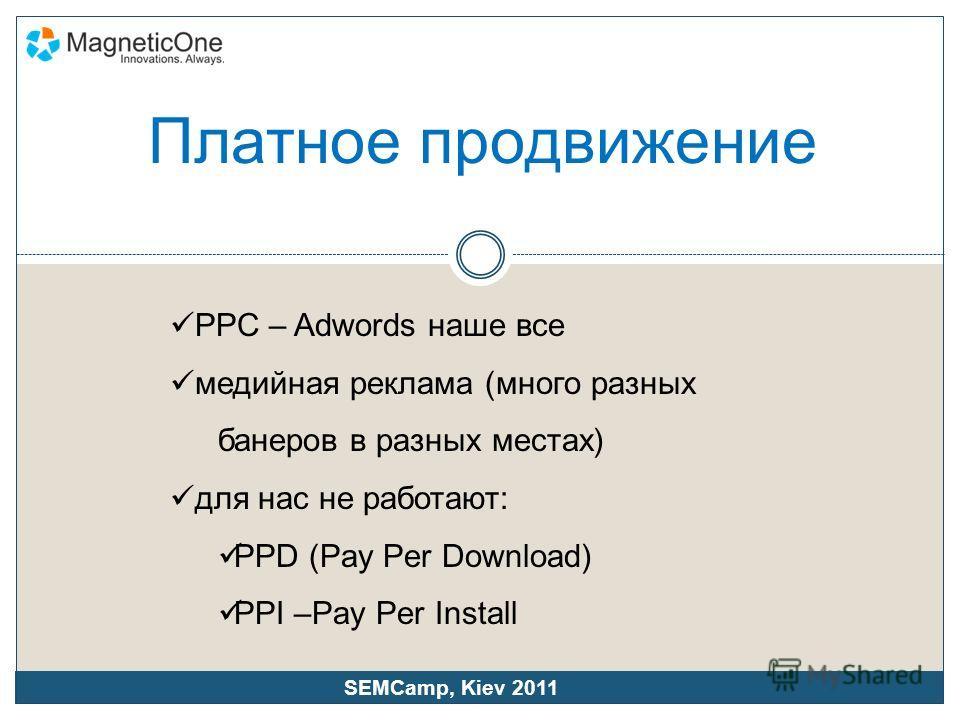 PPC – Adwords наше все медийная реклама (много разных банеров в разных местах) для нас не работают: PPD (Pay Per Download) PPI –Pay Per Install SEMCamp, Kiev 2011 Платное продвижение