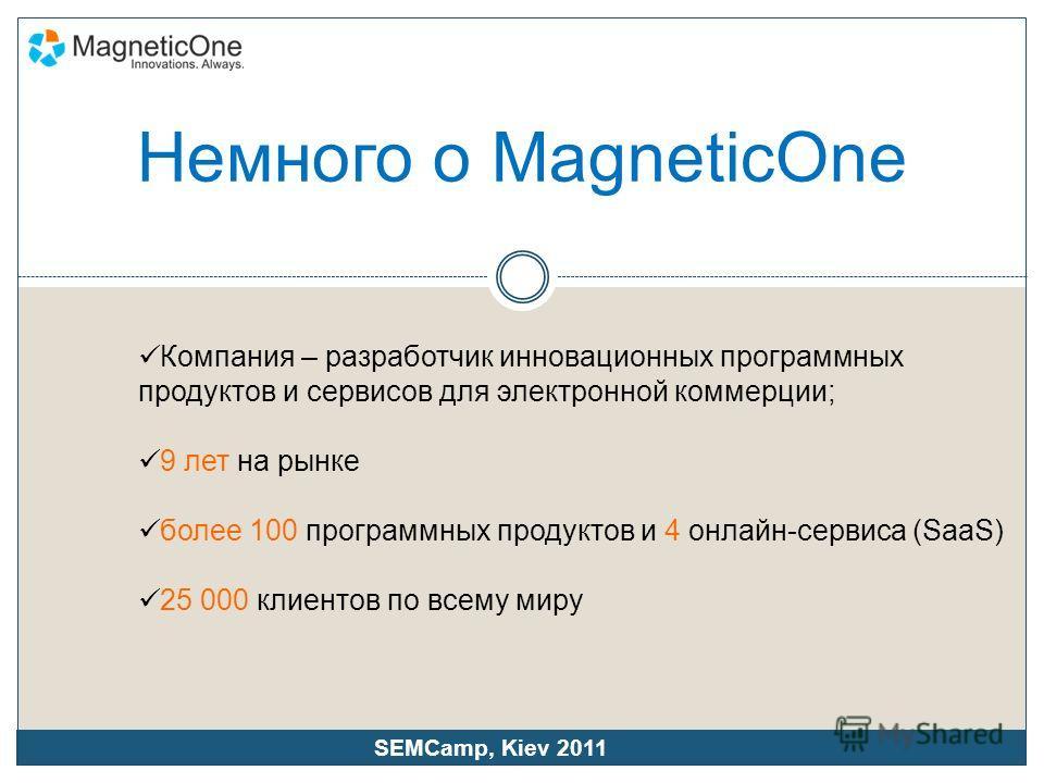 Немного о MagneticOne Компания – разработчик инновационных программных продуктов и сервисов для электронной коммерции; 9 лет на рынке более 100 программных продуктов и 4 онлайн-сервиса (SaaS) 25 000 клиентов по всему миру SEMCamp, Kiev 2011