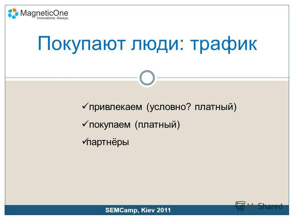 Покупают люди: трафик привлекаем (условно? платный) покупаем (платный) партнёры SEMCamp, Kiev 2011