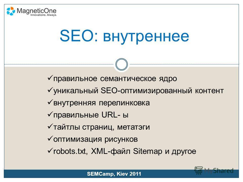 SEO: внутреннее правильное семантическое ядро уникальный SEO-оптимизированный контент внутренняя перелинковка правильные URL- ы татлы страниц, мета тэги оптимизация рисунков robots.txt, XML-файл Sitemap и другое SEMCamp, Kiev 2011