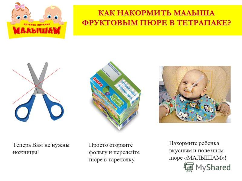 КАК НАКОРМИТЬ МАЛЫША ФРУКТОВЫМ ПЮРЕ В ТЕТРАПАКЕ? Теперь Вам не нужны ножницы! Просто оторвите фольгу и перелейте пюре в тарелочку. Накормите ребенка вкусным и полезным пюре «МАЛЫШАМ»!