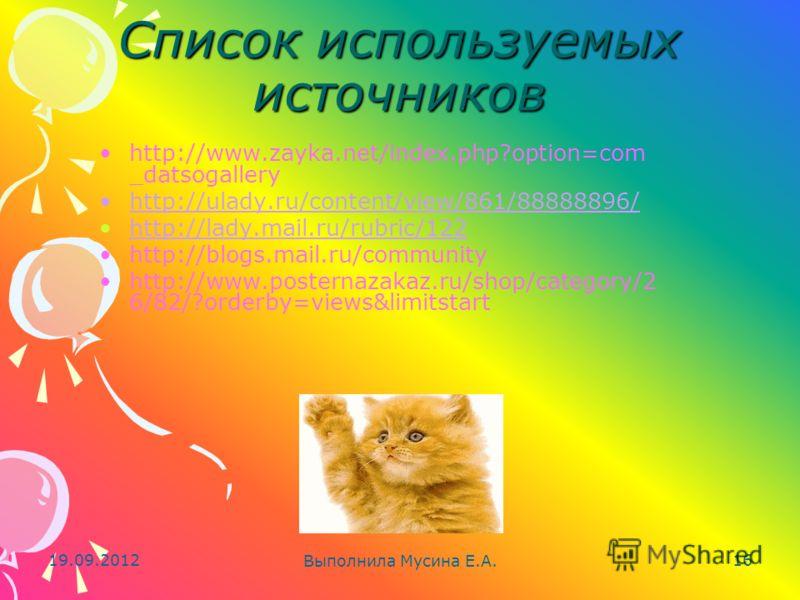 19.09.2012 Выполнила Мусина Е.А. 16 Список используемых источников http://www.zayka.net/index.php?option=com _datsogallery http://ulady.ru/content/view/861/88888896/ http://lady.mail.ru/rubric/122 http://blogs.mail.ru/community http://www.posternazak