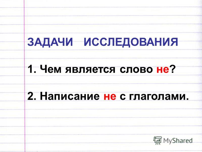 ЗАДАЧИ ИССЛЕДОВАНИЯ 1. Чем является слово не? 2. Написание не с глаголами.
