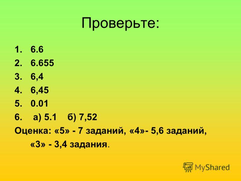 Проверьте: 1.6.6 2.6.655 3.6,4 4.6,45 5.0.01 6. а) 5.1 б) 7,52 Оценка: «5» - 7 заданий, «4»- 5,6 заданий, «3» - 3,4 задания.