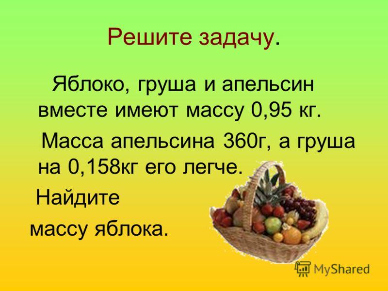 Решите задачу. Яблоко, груша и апельсин вместе имеют массу 0,95 кг. Масса апельсина 360г, а груша на 0,158кг его легче. Найдите массу яблока.
