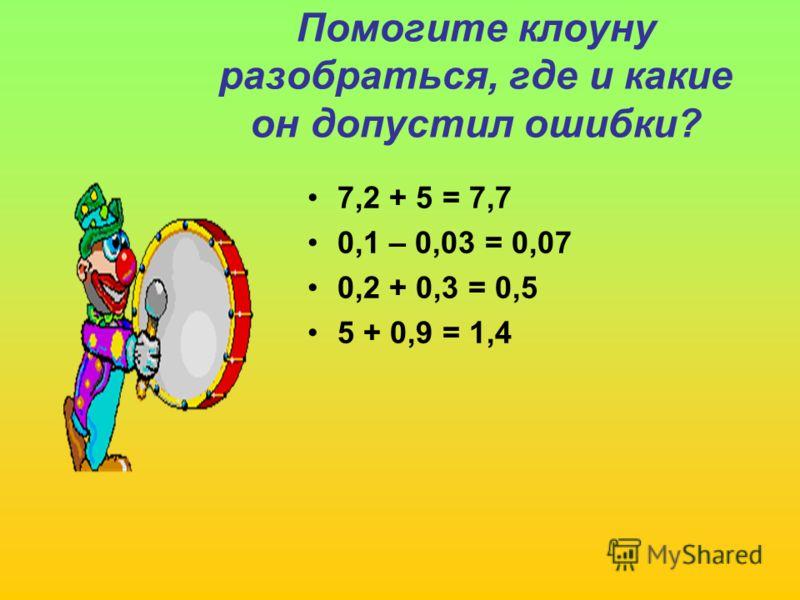 Помогите клоуну разобраться, где и какие он допустил ошибки? 7,2 + 5 = 7,7 0,1 – 0,03 = 0,07 0,2 + 0,3 = 0,5 5 + 0,9 = 1,4