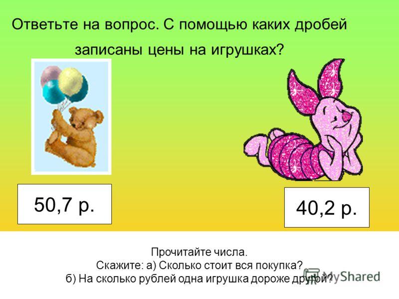 Ответьте на вопрос. С помощью каких дробей записаны цены на игрушках? 50,7 р. 40,2 р. Прочитайте числа. Скажите: а) Сколько стоит вся покупка? б) На сколько рублей одна игрушка дороже другой?