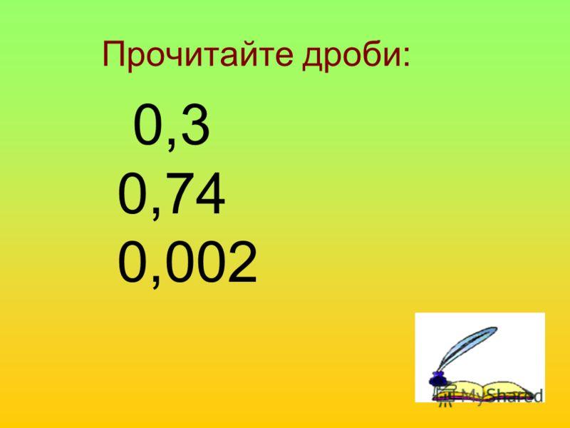 Прочитайте дроби: 0,3 0,74 0,002