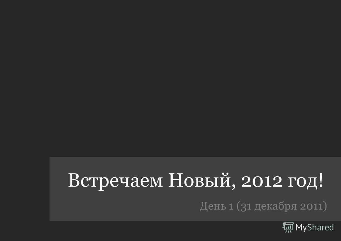 Встречаем Новый, 2012 год! День 1 (31 декабря 2011)