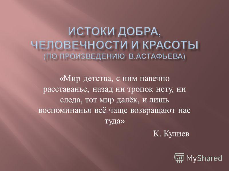 « Мир детства, с ним навечно расставанье, назад ни тропок нету, ни следа, тот мир далёк, и лишь воспоминанья всё чаще возвращают нас туда » К. Кулиев