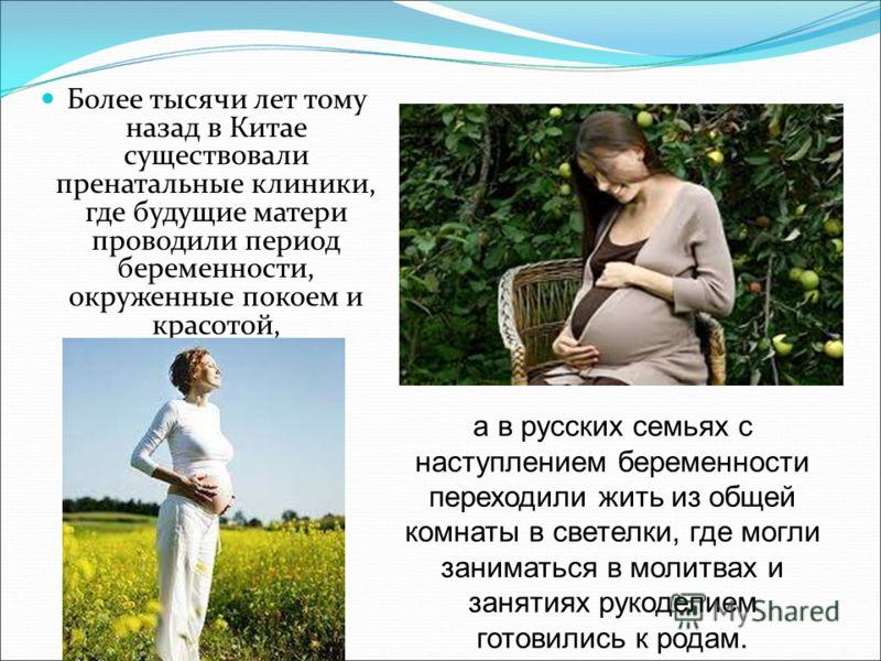 Более тысячи лет тому назад в Китае существовали пренатальные клиники, где будущие матери проводили период беременности, окруженные покоем и красотой, а в русских семьях с наступлением беременности переходили жить из общей комнаты в светелки, где мог