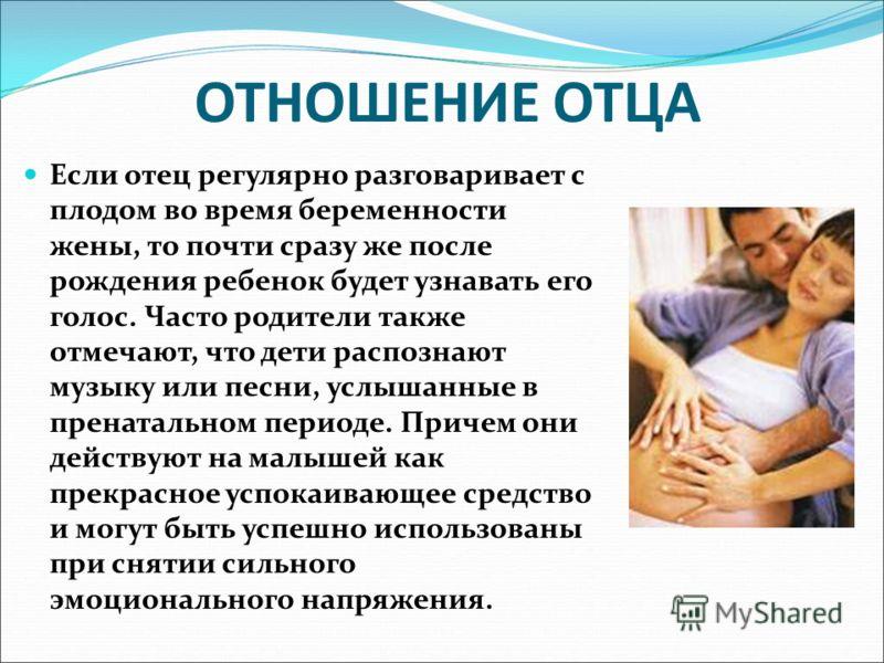 ОТНОШЕНИЕ ОТЦА Если отец регулярно разговаривает с плодом во время беременности жены, то почти сразу же после рождения ребенок будет узнавать его голос. Часто родители также отмечают, что дети распознают музыку или песни, услышанные в пренатальном пе