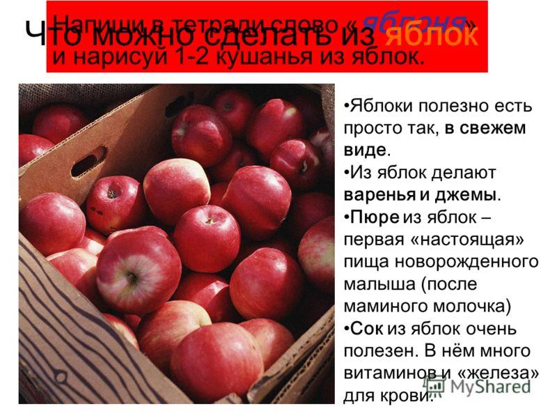 Напиши в тетради слово « яблоня » и нарисуй 1-2 кушанья из яблок. Что можно сделать из яблок Яблоки полезно есть просто так, в свежем виде. Из яблок делают варенья и джемы. Пюре из яблок – первая «настоящая» пища новорожденного малыша (после маминого