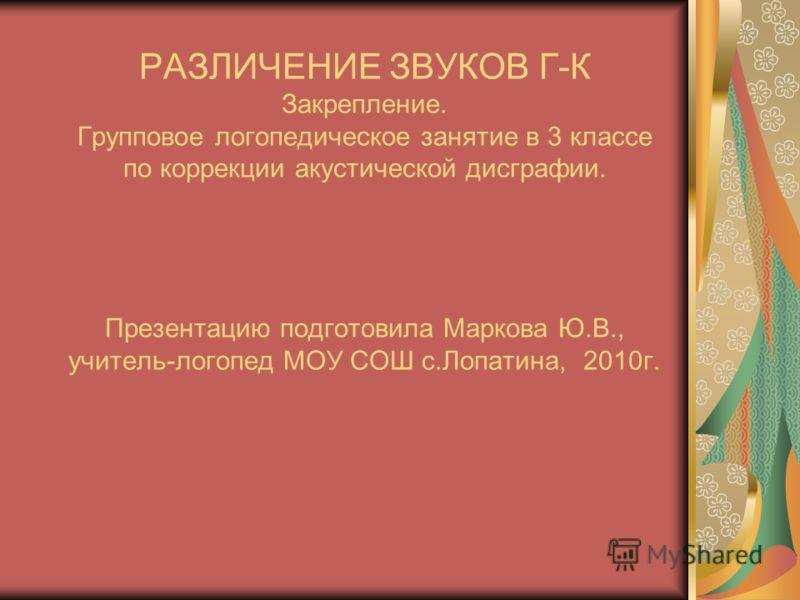 РАЗЛИЧЕНИЕ ЗВУКОВ Г-К Закрепление. Групповое логопедическое занятие в 3 классе по коррекции акустической дисграфии. Презентацию подготовила Маркова Ю.В., учитель-логопед МОУ СОШ с.Лопатина, 2010г.