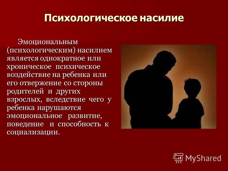 Психологическое насилие Эмоциональным (психологическим) насилием является однократное или хроническое психическое воздействие на ребенка или его отвержение со стороны родителей и других взрослых, вследствие чего у ребенка нарушаются эмоциональное раз