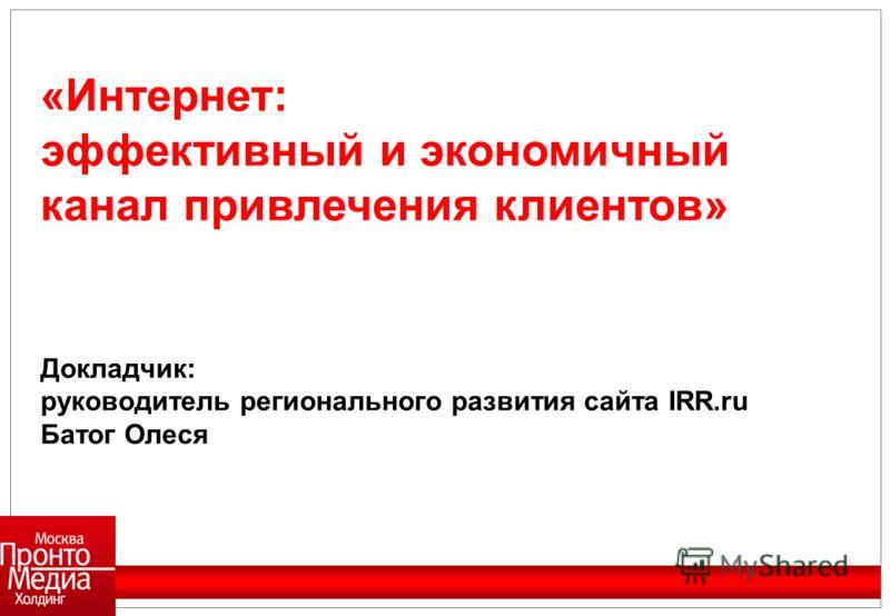 «Интернет: эффективный и экономичный канал привлечения клиентов» Докладчик: руководитель регионального развития сайта IRR.ru Батог Олеся