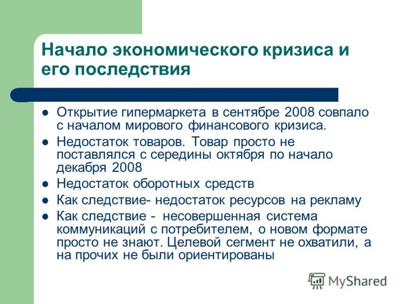 Начало экономического кризиса и его последствия Открытие гипермаркета в сентябре 2008 совпало с началом мирового финансового кризиса. Недостаток товаров. Товар просто не поставлялся с середины октября по начало декабря 2008 Недостаток оборотных средс