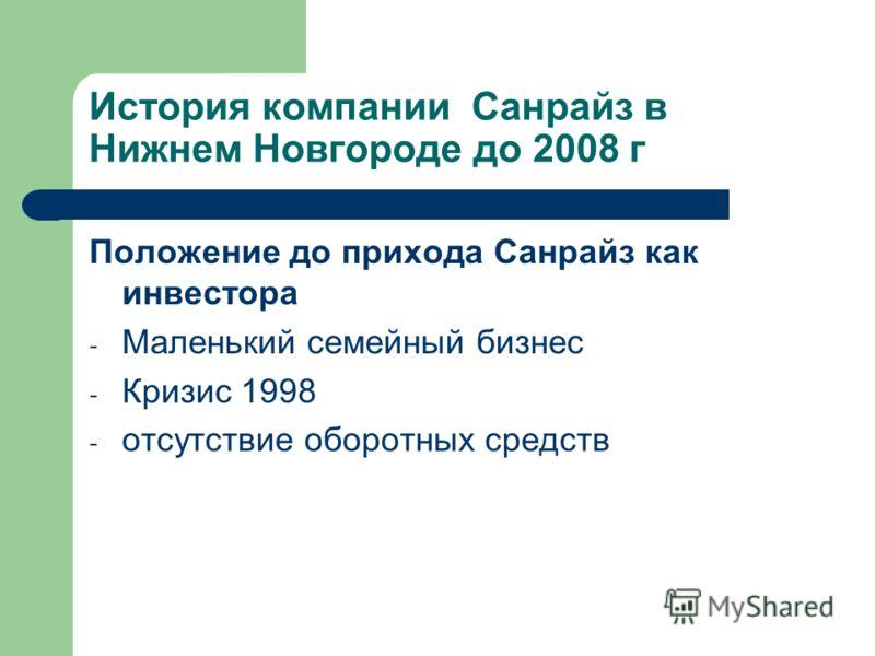 История компании Санрайз в Нижнем Новгороде до 2008 г Положение до прихода Санрайз как инвестора - Маленький семейный бизнес - Кризис 1998 - отсутствие оборотных средств