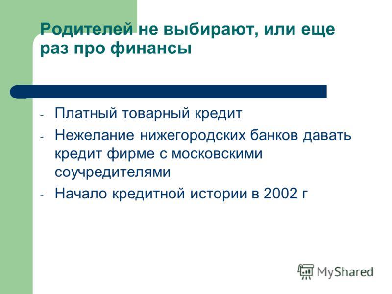Родителей не выбирают, или еще раз про финансы - Платный товарный кредит - Нежелание нижегородских банков давать кредит фирме с московскими соучредителями - Начало кредитной истории в 2002 г
