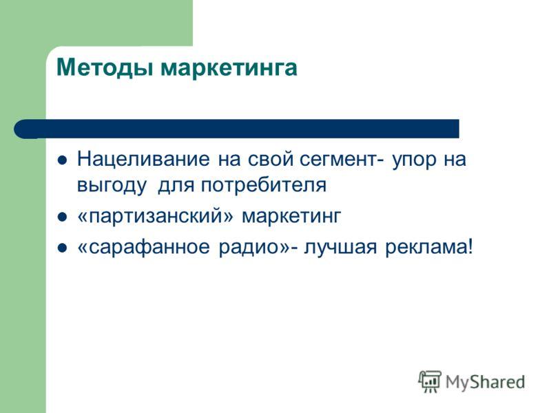 Методы маркетинга Нацеливание на свой сегмент- упор на выгоду для потребителя «партизанский» маркетинг «сарафанное радио»- лучшая реклама!