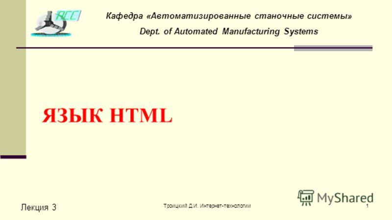Троицкий Д.И. Интернет-технологии1 ЯЗЫК HTML Лекция 3 Кафедра «Автоматизированные станочные системы» Dept. of Automated Manufacturing Systems