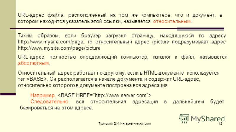Троицкий Д.И. Интернет-технологии12 URL-адрес файла, расположенный на том же компьютере, что и документ, в котором находится указатель этой ссылки, называется относительным. Таким образом, если браузер загрузил страницу, находящуюся по адресу http://