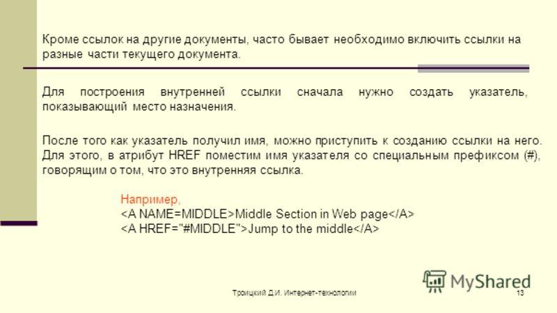 Троицкий Д.И. Интернет-технологии13 Кроме ссылок на другие документы, часто бывает необходимо включить ссылки на разные части текущего документа. Для построения внутренней ссылки сначала нужно создать указатель, показывающий место назначения. После т