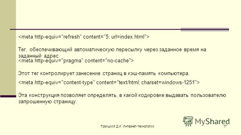 Троицкий Д.И. Интернет-технологии17 Тег, обеспечивающий автоматическую пересылку через заданное время на заданный адрес. Этот тег контролирует занесение страниц в кэш-память компьютера. Эта конструкция позволяет определять, в какой кодировке выдавать