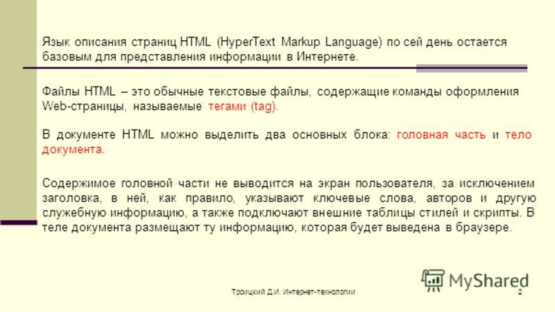 Троицкий Д.И. Интернет-технологии2 Язык описания страниц HTML (HyperText Markup Language) по сей день остается базовым для представления информации в Интернете. Файлы HTML – это обычные текстовые файлы, содержащие команды оформления Web-страницы, наз