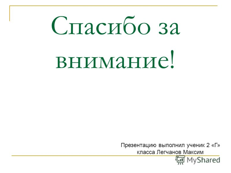 Спасибо за внимание! Презентацию выполнил ученик 2 «Г» класса Легчанов Максим