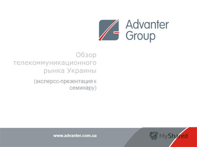 www.advanter.com.ua Обзор телекоммуникационного рынка Украины (эксперсс-презентация к семинару)