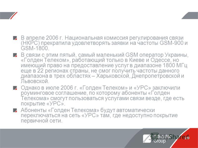 10 В апреле 2006 г. Национальная комиссия регулирования связи (НКРС) прекратила удовлетворять заявки на частоты GSM-900 и GSM-1800. В связи с этим пятый, самый маленький GSM оператор Украины, «Голден Телеком», работающий только в Киеве и Одессе, но и