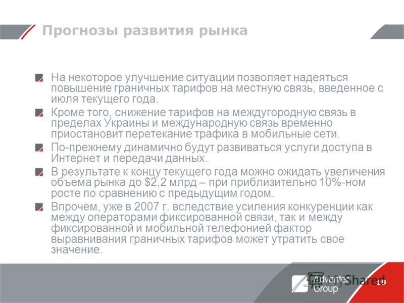 19 Прогнозы развития рынка На некоторое улучшение ситуации позволяет надеяться повышение граничных тарифов на местную связь, введенное с июля текущего года. Кроме того, снижение тарифов на междугородную связь в пределах Украины и международную связь