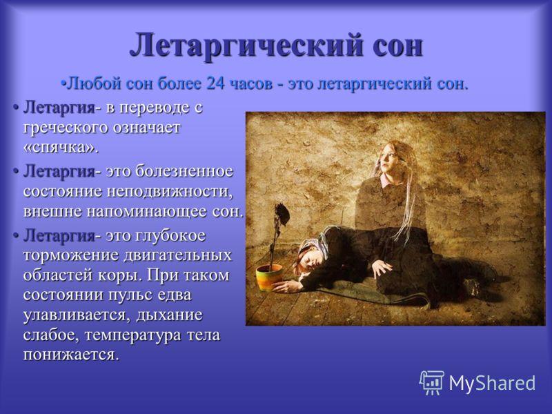 Летаргический сон Летаргия- в переводе с греческого означает «спячка».Летаргия- в переводе с греческого означает «спячка». Летаргия- это болезненное состояние неподвижности, внешне напоминающее сон.Летаргия- это болезненное состояние неподвижности, в