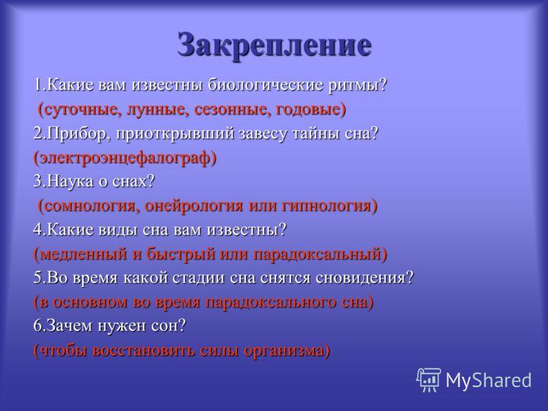 Закрепление 1.Какие вам известны биологические ритмы? (суточные, лунные, сезонные, годовые) (суточные, лунные, сезонные, годовые) 2.Прибор, приоткрывший завесу тайны сна? (электроэнцефалограф) 3.Наука о снах? (сомнология, онейрология или гипнология)