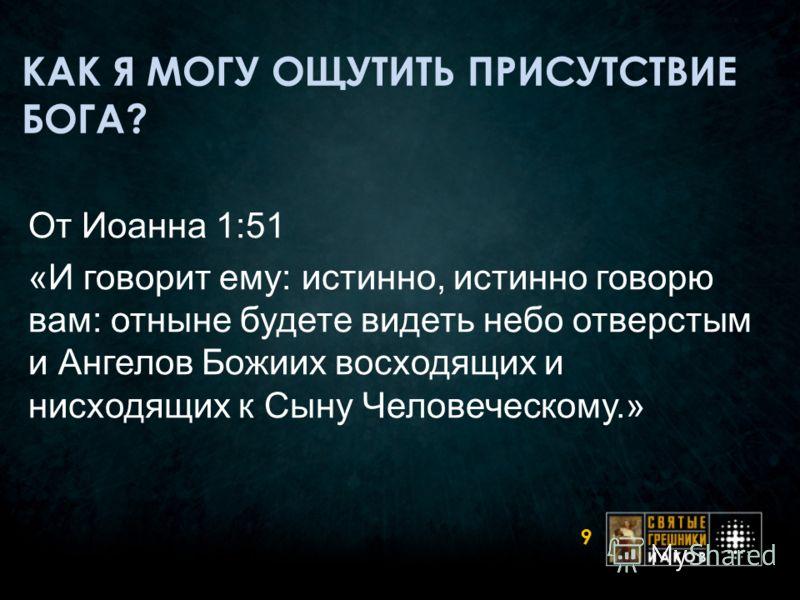 КАК Я МОГУ ОЩУТИТЬ ПРИСУТСТВИЕ БОГА? 9 От Иоанна 1:51 «И говорит ему: истинно, истинно говорю вам: отныне будете видеть небо отверстым и Ангелов Божиих восходящих и нисходящих к Сыну Человеческому.»