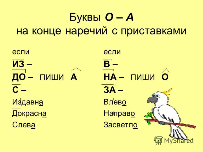 Буквы О – А на конце наречий с приставками если ИЗ – ДО – ПИШИ А С – Издавна Докрасна Слева если В – НА – ПИШИ О ЗА – Влево Направо Засветло