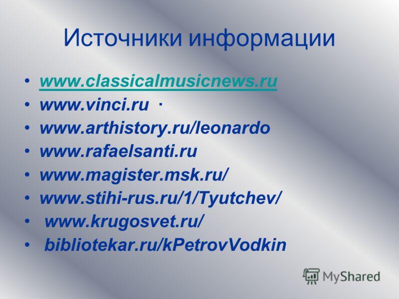 Источники информации www.classicalmusicnews.ru www.vinci.ru · www.arthistory.ru/leonardo www.rafaelsanti.ru www.magister.msk.ru/ www.stihi-rus.ru/1/Tyutchev/ www.krugosvet.ru/ bibliotekar.ru/kPetrovVodkin