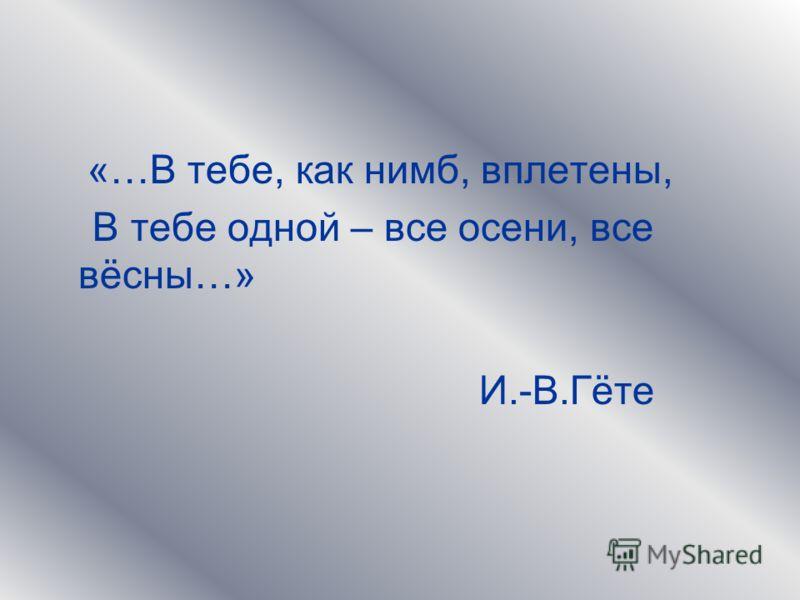 «…В тебе, как нимб, вплетены, В тебе одной – все осени, все вёсны…» И.-В.Гёте