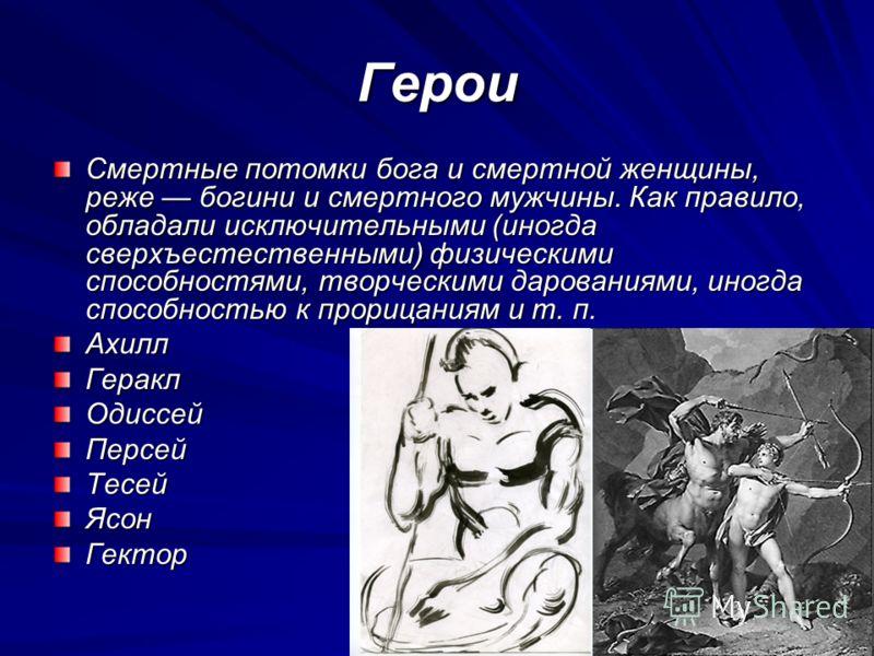 Герои Смертные потомки бога и смертной женщины, реже богини и смертного мужчины. Как правило, обладали исключительными (иногда сверхъестественными) физическими способностями, творческими дарованиями, иногда способностью к прорицаниям и т. п. АхиллГер