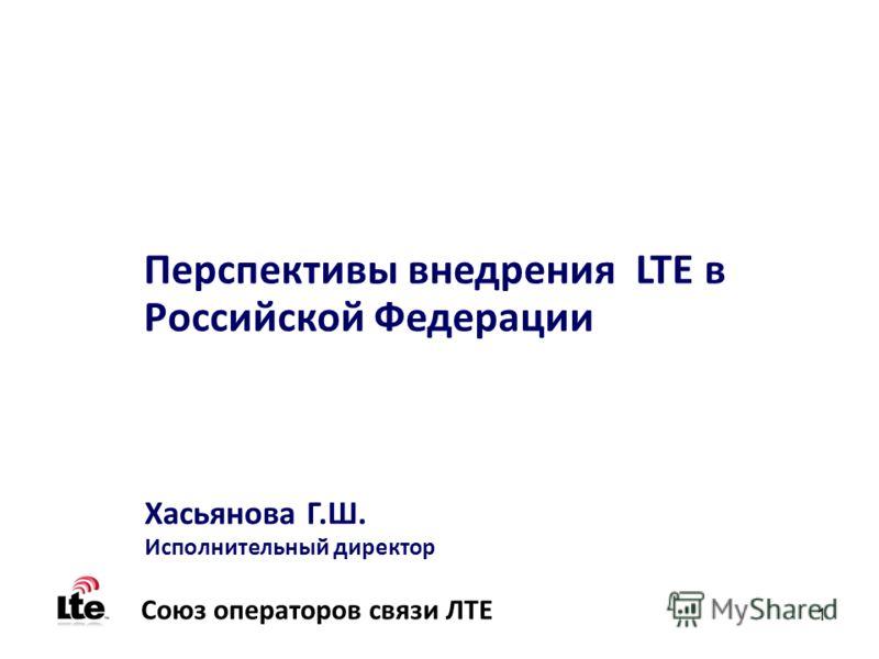 1 Перспективы внедрения LTE в Российской Федерации Хасьянова Г.Ш. Исполнительный директор Союз операторов связи ЛТЕ