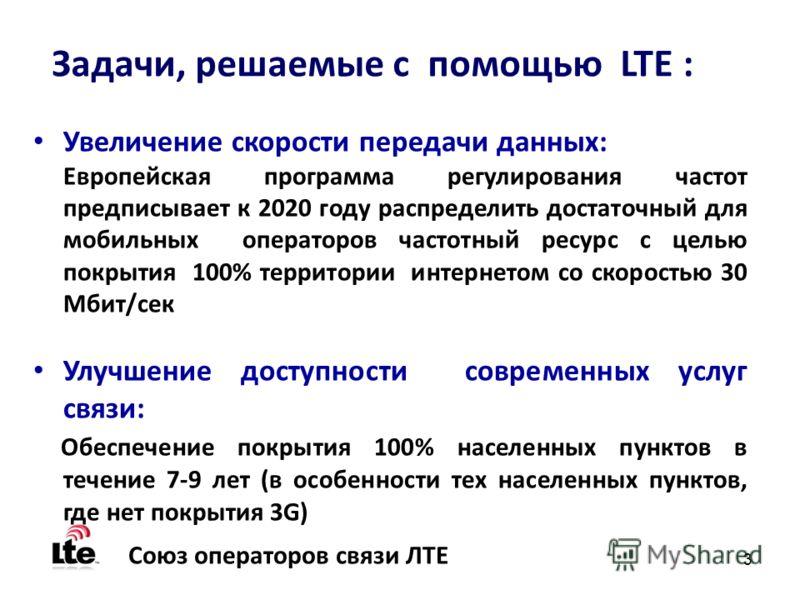 3 Союз операторов связи ЛТЕ Задачи, решаемые с помощью LTE : Увеличение скорости передачи данных: Европейская программа регулирования частот предписывает к 2020 году распределить достаточный для мобильных операторов частотный ресурс с целью покрытия