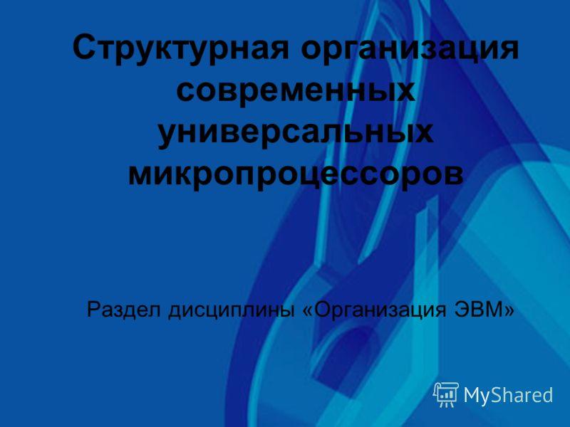 Структурная организация современных универсальных микропроцессоров Раздел дисциплины «Организация ЭВМ»