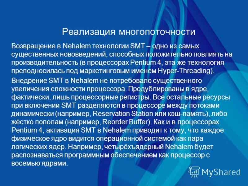 Реализация многопоточности Возвращение в Nehalem технологии SMT – одно из самых существенных нововведений, способных положительно повлиять на производительность (в процессорах Pentium 4, эта же технология преподносилась под маркетинговым именем Hyper