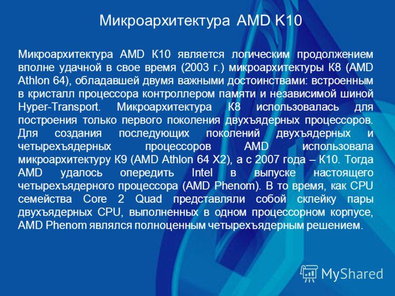 Микроархитектура AMD K10 Микроархитектура AMD К10 является логическим продолжением вполне удачной в свое время (2003 г.) микроархитектуры К8 (AMD Athlon 64), обладавшей двумя важными достоинствами: встроенным в кристалл процессора контроллером памяти
