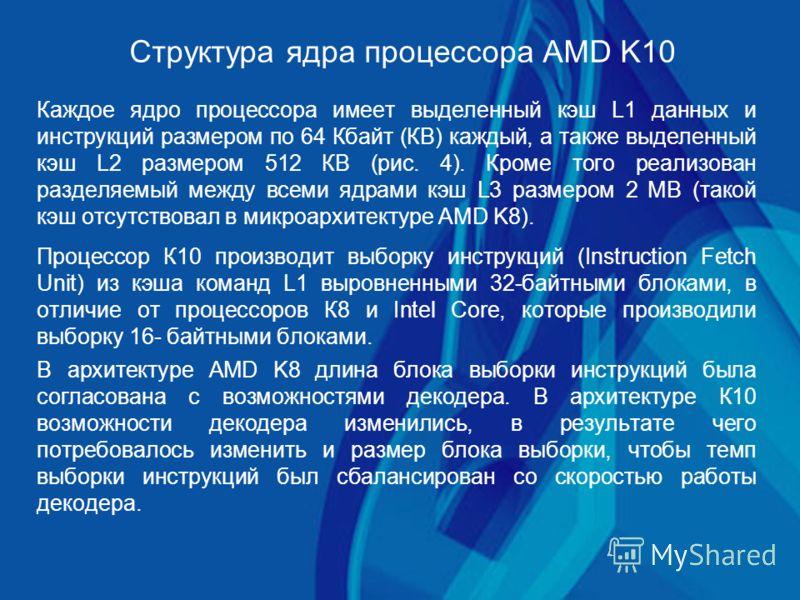 Структура ядра процессора AMD K10 Каждое ядро процессора имеет выделенный кэш L1 данных и инструкций размером по 64 Кбайт (КВ) каждый, а также выделенный кэш L2 размером 512 КВ (рис. 4). Кроме того реализован разделяемый между всеми ядрами кэш L3 раз