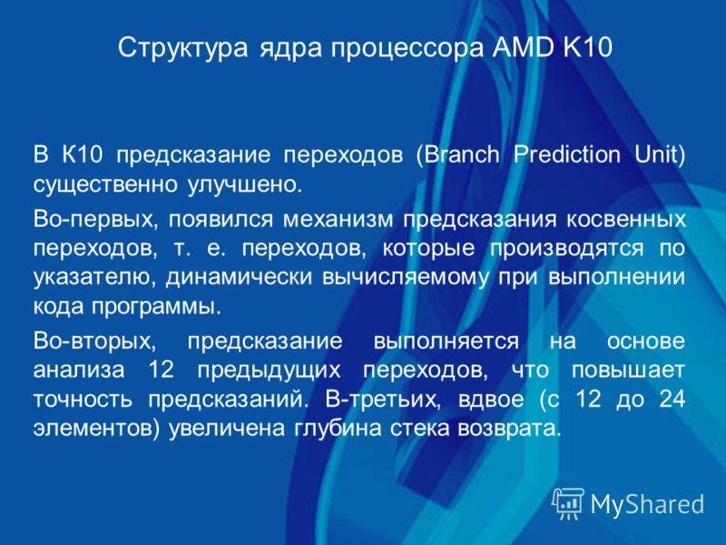 Структура ядра процессора AMD K10 В К10 предсказание переходов (Branch Prediction Unit) существенно улучшено. Во-первых, появился механизм предсказания косвенных переходов, т. е. переходов, которые производятся по указателю, динамически вычисляемому