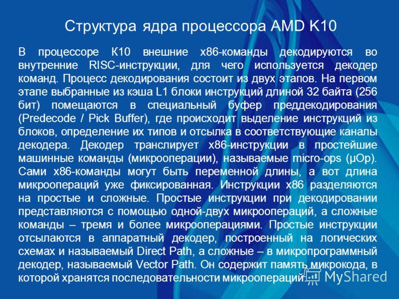 Структура ядра процессора AMD K10 В процессоре К10 внешние х86-команды декодируются во внутренние RISC-инструкции, для чего используется декодер команд. Процесс декодирования состоит из двух этапов. На первом этапе выбранные из кэша L1 блоки инструкц