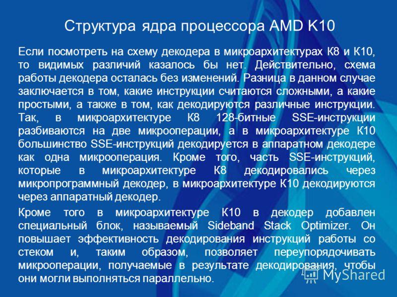 Структура ядра процессора AMD K10 Если посмотреть на схему декодера в микроархитектурах К8 и К10, то видимых различий казалось бы нет. Действительно, схема работы декодера осталась без изменений. Разница в данном случае заключается в том, какие инстр