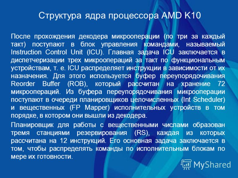 Структура ядра процессора AMD K10 После прохождения декодера микрооперации (по три за каждый такт) поступают в блок управления командами, называемый Instruction Control Unit (ICU). Главная задача ICU заключается в диспетчеризации трех микроопераций з